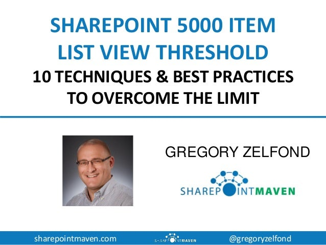 sharepointmaven.com @gregoryzelfond SHAREPOINT 5000 ITEM LIST VIEW THRESHOLD 10 TECHNIQUES & BEST PRACTICES TO OVERCOME TH...
