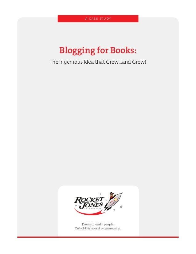 A C A S E ST U DY Blogging for Books: The Ingenious Idea that Grew…and Grew! Down-to-earth people. Out-of-this-world progr...