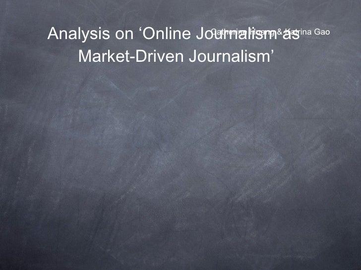 Analysis on 'Online Journalism as Market-Driven Journalism' <ul><li>Catherine Huang & Katrina Gao </li></ul>