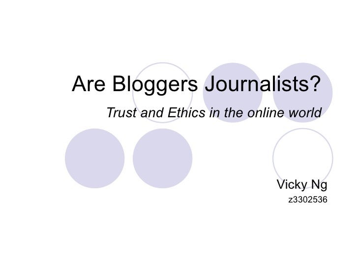 Are Bloggers Journalists?  Trust and Ethics in the online world   Vicky Ng z3302536