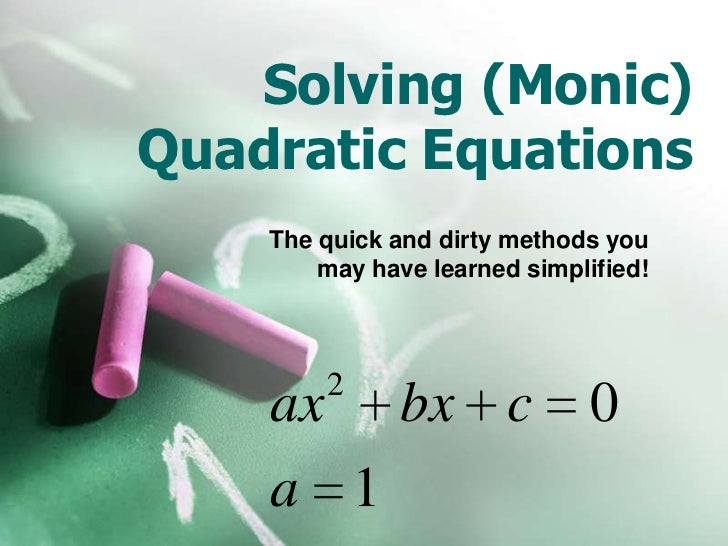 Solving (Monic) Quadratic Equations<br />The quick and dirty methods you may have learned simplified!<br />