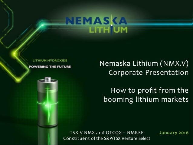 Nemaska Lithium (NMX.V) Corporate Presentation How to profit from the booming lithium markets January 2016TSX-V NMX and OT...