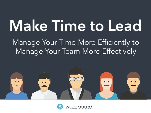 Make Time to Lead Manage Your Time More Efficiently to Manage Your Team More Effectively