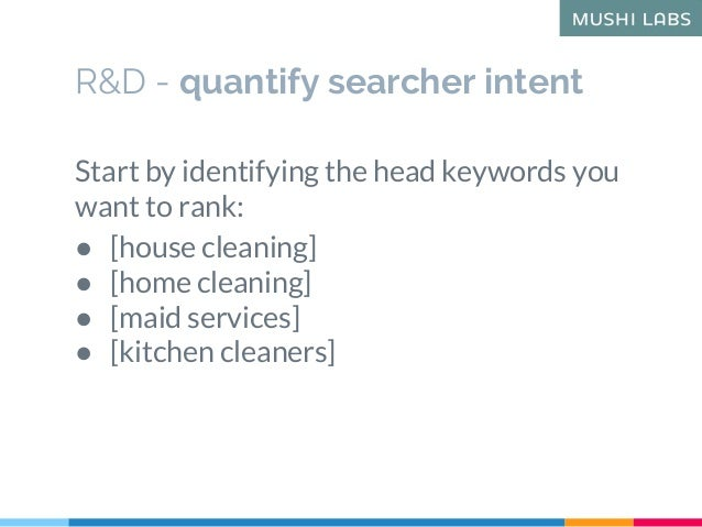 R&D - quantify searcher intent Start by identifying the head keywords you want to rank: ● [house cleaning] ● [home cleanin...