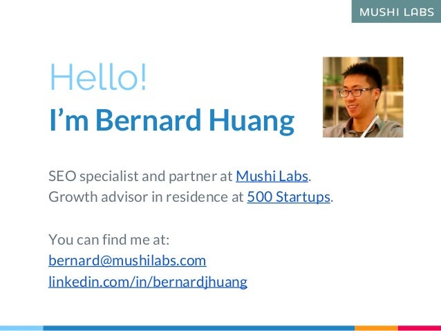 Hello! I'm Bernard Huang SEO specialist and partner at Mushi Labs. Growth advisor in residence at 500 Startups. You can fi...