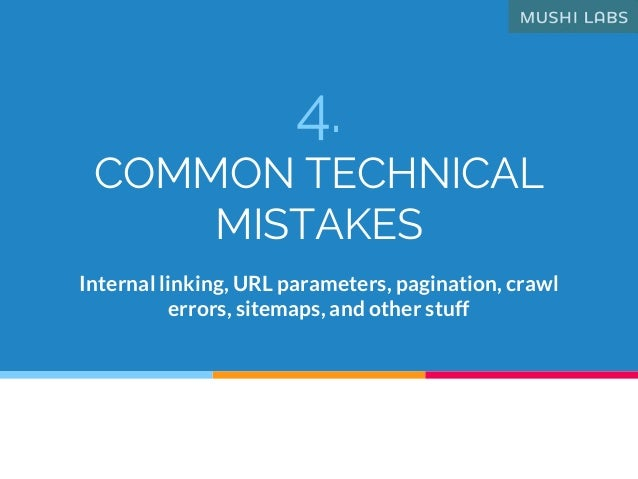 4. COMMON TECHNICAL MISTAKES Internal linking, URL parameters, pagination, crawl errors, sitemaps, and other stuff