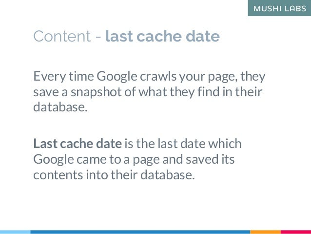 Content - last cache date Every time Google crawls your page, they save a snapshot of what they find in their database. La...