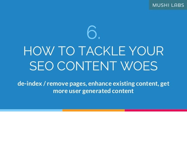 6. HOW TO TACKLE YOUR SEO CONTENT WOES de-index / remove pages, enhance existing content, get more user generated content