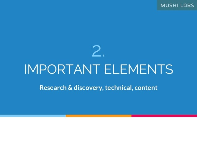 2. IMPORTANT ELEMENTS Research & discovery, technical, content
