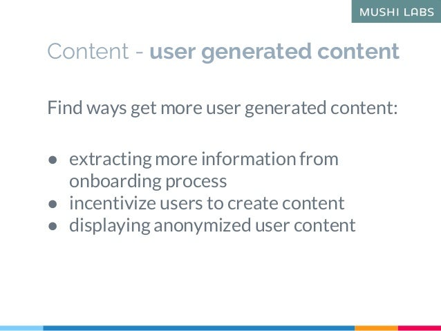 Content - user generated content Find ways get more user generated content: ● extracting more information from onboarding ...