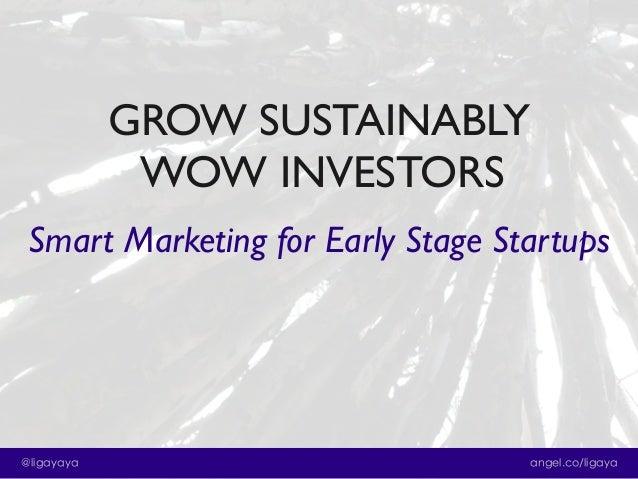 GROW SUSTAINABLY WOW INVESTORS Smart Marketing for Early Stage Startups  @ligayaya  angel.co/ligaya