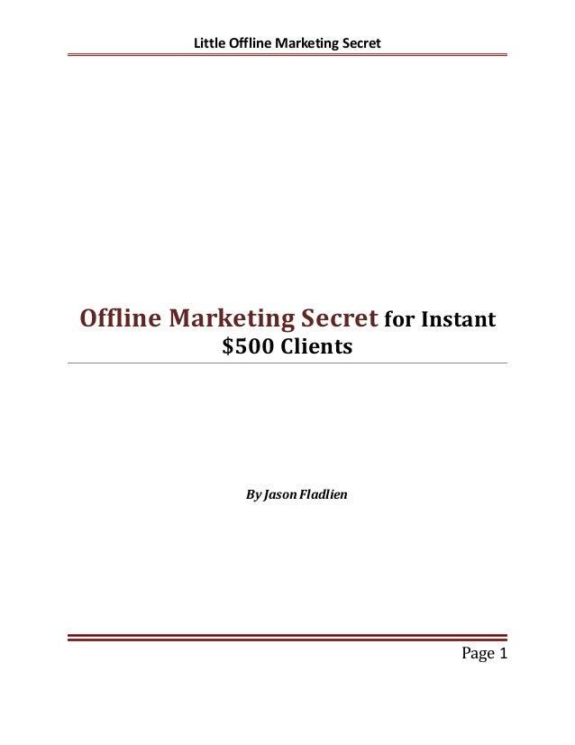 Little Offline Marketing Secret Offline Marketing Secret for Instant $500 Clients By Jason Fladlien Page 1