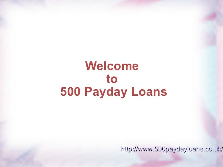 Welcome  to  500 Payday Loans http://www.500paydayloans.co.uk/