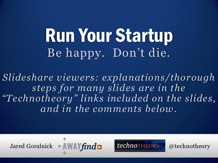Run Your Startup              Be happy. Don't die.Slideshare viewers: explanations/thorough      steps for many slides are...