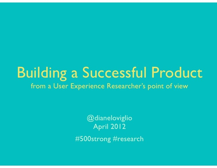 Building a Successful Product  from a User Experience Researcher's point of view                   @dianeloviglio         ...
