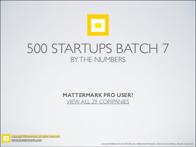 500 STARTUPS BATCH 7 BYTHE NUMBERS copyright Mattermark, all rights reserved! www.mattermark.com MATTERMARK PRO USER? VIEW...