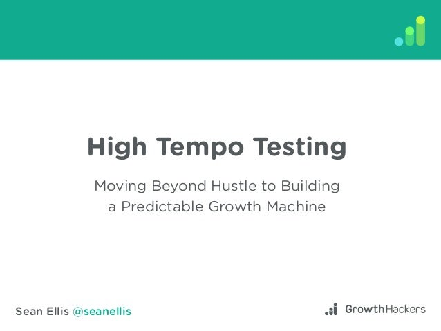 Sean Ellis @seanellis High Tempo Testing Moving Beyond Hustle to Building a Predictable Growth Machine