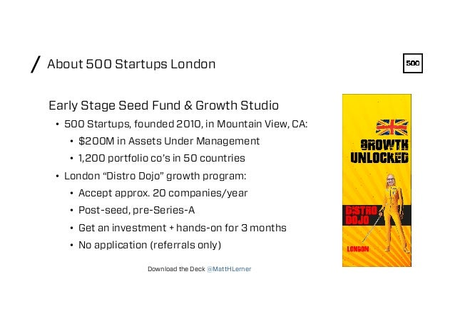 About 500 Startups London/ • 500 Startups, founded 2010, in Mountain View, CA: • $200M in Assets Under Management • 1,2...