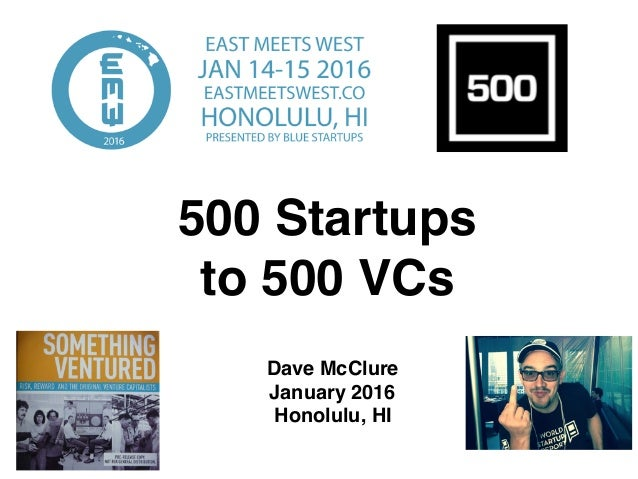 500 Startups to 500 VCs Dave McClure January 2016 Honolulu, HI