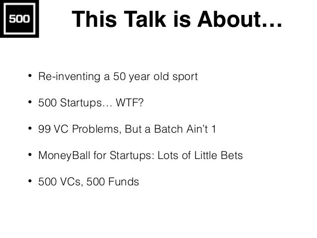 This Talk is About… • Re-inventing a 50 year old sport • 500 Startups… WTF? • 99 VC Problems, But a Batch Ain't 1 • MoneyB...