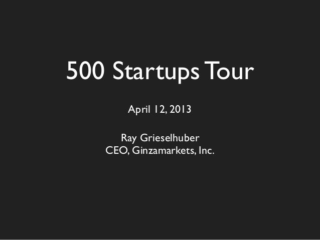500 Startups Tour       April 12, 2013     Ray Grieselhuber   CEO, Ginzamarkets, Inc.