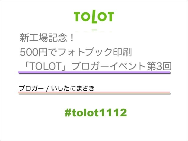 新工場記念! 500円でフォトブック印刷 「TOLOT」ブロガーイベント第3回 !  ブロガー / いしたにまさき  #tolot1112