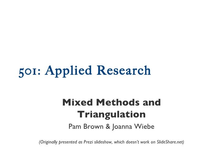 501: Applied Research Mixed Methods and Triangulation Pam Brown & Joanna Wiebe (Originally presented as Prezi slideshow, w...