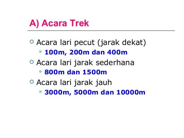 A) Acara Trek   Acara lari pecut (jarak dekat)     100m,   200m dan 400m   Acara lari jarak sederhana     800m   dan 1...