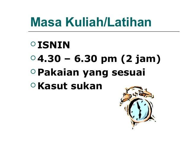Masa Kuliah/Latihan ISNIN 4.30– 6.30 pm (2 jam) Pakaian yang sesuai Kasut sukan