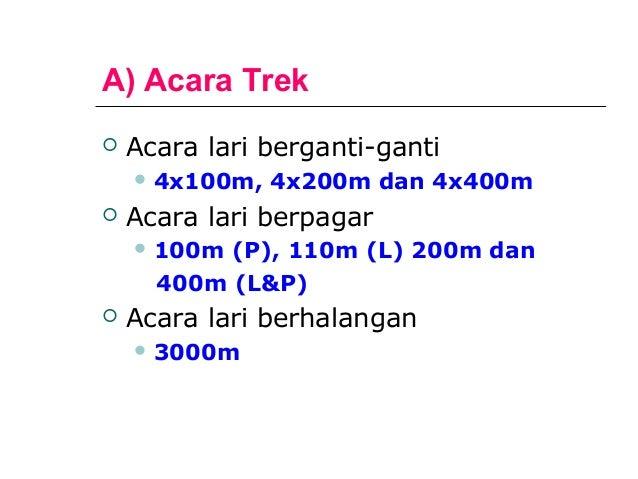 A) Acara Trek   Acara lari berganti-ganti     4x100m,   4x200m dan 4x400m   Acara lari berpagar     100m (P), 110m (L)...