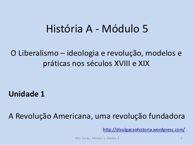 História A - Módulo 5 O Liberalismo – ideologia e revolução, modelos e práticas nos séculos XVIII e XIX  Unidade 1 A Revol...