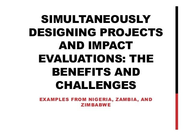SIMULTANEOUSLY DESIGNING PROJECTS AND IMPACT EVALUATIONS: THE BENEFITS AND CHALLENGES EXAMPLES FROM NIGERIA, ZAMBIA, AND Z...