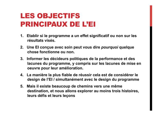 LES OBJECTIFS PRINCIPAUX DE L'EI 1. Etablir si le programme a un effet significatif ou non sur les résultats visés. 2. U...