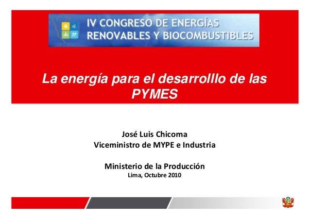 La energía para el desarrolllo de las PYMES José Luis Chicoma Viceministro de MYPE e Industria Ministerio de la Producción...