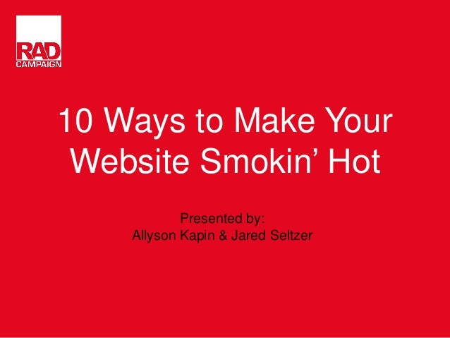 10 Ways to Make Your Website Smokin' Hot Presented by: Allyson Kapin & Jared Seltzer
