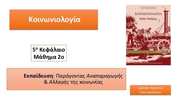 Κοινωνιολογία Εκπαίδευση: Παράγοντας Αναπαραγωγής & Αλλαγής της κοινωνίας 5ο Κεφάλαιο Μάθημα 2ο Δρόσου Χριστίνα Οικονομολό...