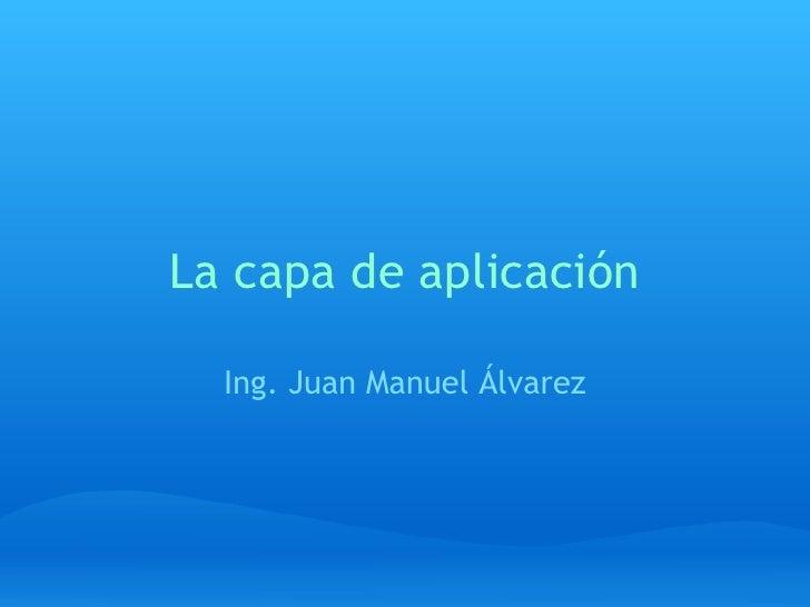 La capa de aplicación Ing. Juan Manuel Álvarez