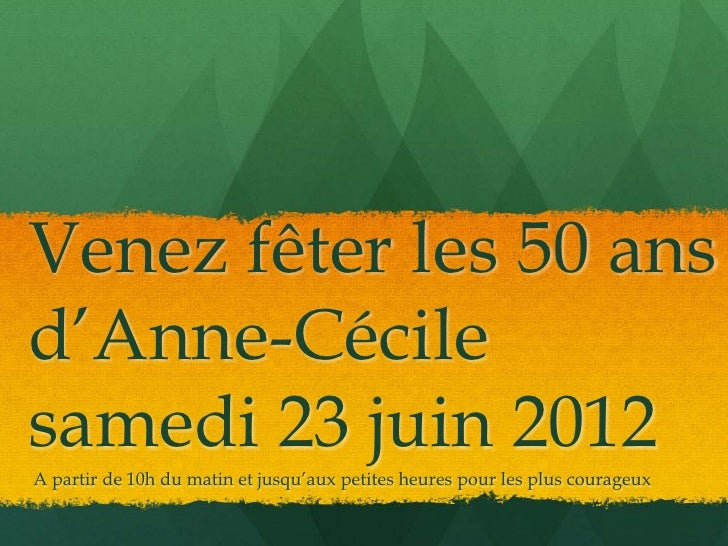 Venez fêter les 50 ansd'Anne-Cécilesamedi 23 juin 2012A partir de 10h du matin et jusqu'aux petites heures pour les plus c...