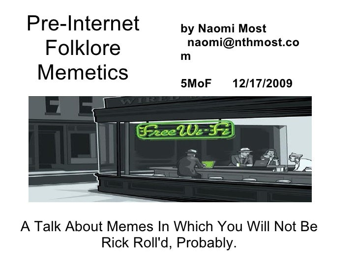 Pre-Internet Folklore Memetics A Talk About Memes In Which You Will Not Be Rick Roll'd, Probably. by Naomi Most  naomi@...