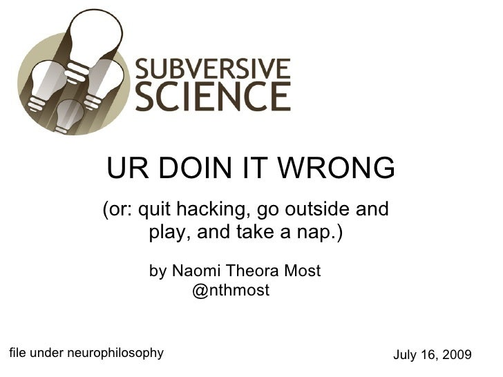 UR DOIN IT WRONG (or: quit hacking, go outside and play, and take a nap.) file under neurophilosophy by Naomi Theora Most ...