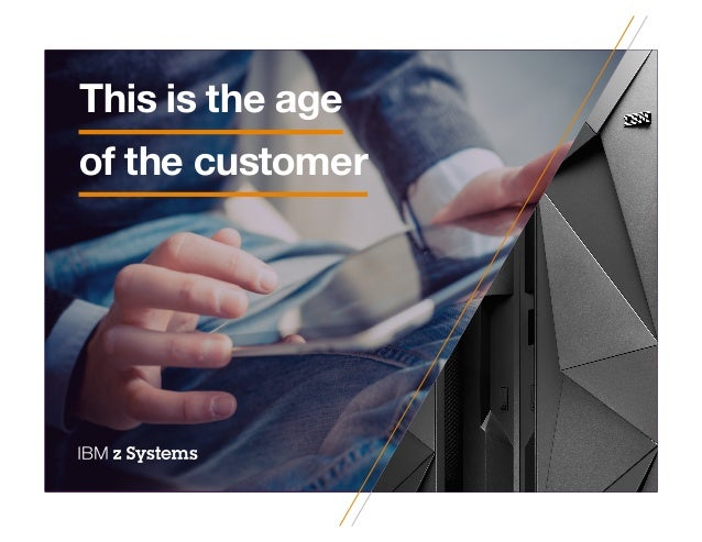CX insights IBM z Systems This is the age of the customer