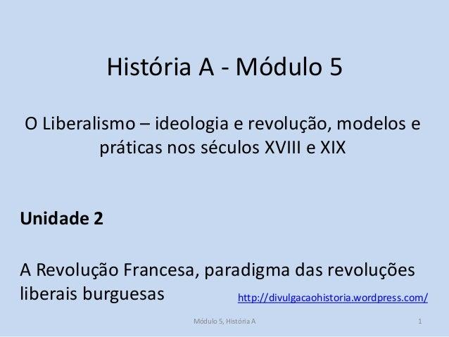 História A - Módulo 5 O Liberalismo – ideologia e revolução, modelos e práticas nos séculos XVIII e XIX  Unidade 2 A Revol...