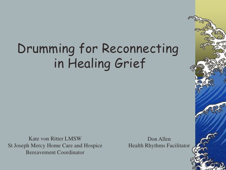 Drumming for Reconnecting <br />in Healing Grief<br />Kate von Ritter LMSW<br />St Joseph Mercy Home Care and Hospice<br /...