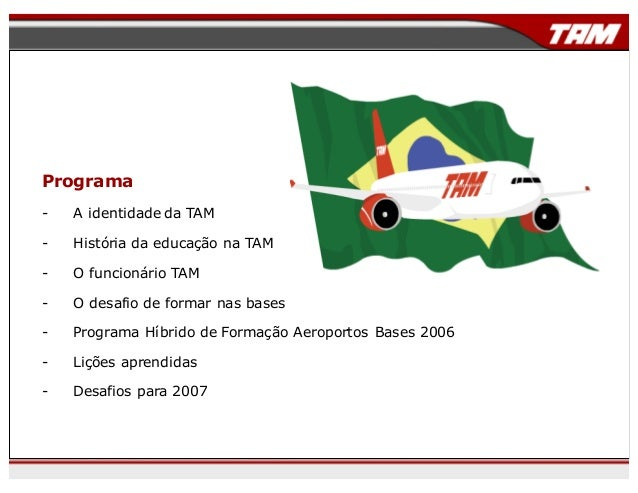 Programa - A identidade da TAM - História da educação na TAM - O funcionário TAM - O desafio de formar nas bases - Program...