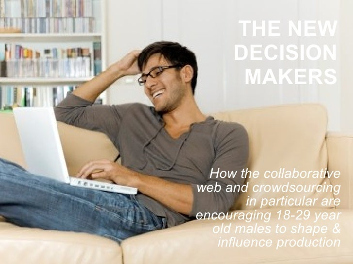 THE NEW DECISION MAKERS How the collaborative web and crowdsourcing in particular are encouraging 18-29 year old males to ...