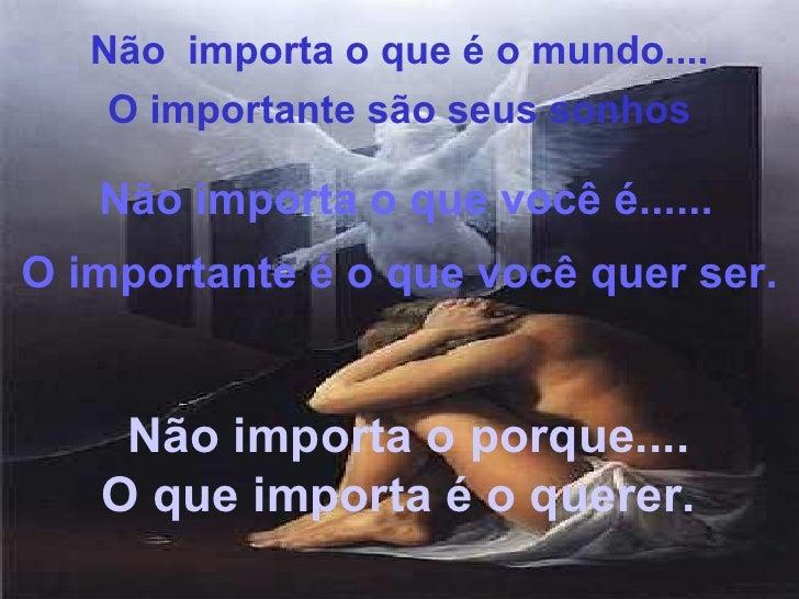 Não importa o porque.... O que importa é o querer. Não  importa o que é o mundo.... O importante são seus sonhos Não impor...