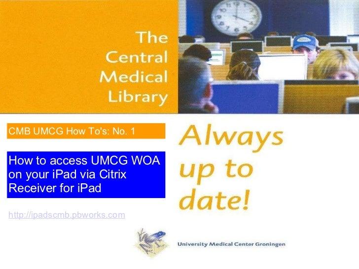 How to access UMCG WOA on your iPad via Citrix Receiver for iPad CMB UMCG How To's: No. 1 http://ipadscmb.pbworks.com