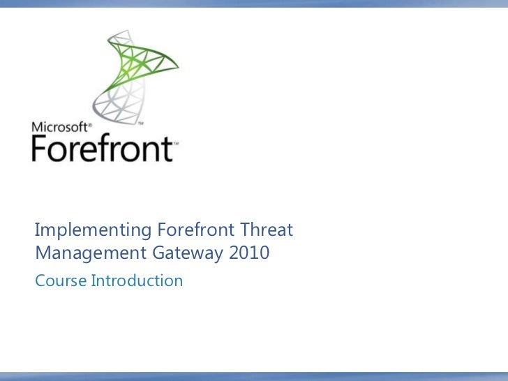 Implementing Forefront ThreatManagement Gateway 2010Course Introduction