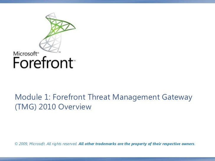 Module 1: Forefront Threat Management Gateway(TMG) 2010 Overview© 2009, Microsoft. All rights reserved. All other trademar...