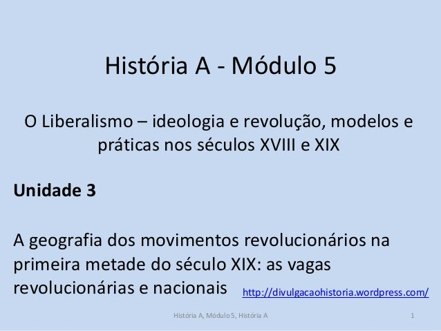 História A - Módulo 5 O Liberalismo – ideologia e revolução, modelos e práticas nos séculos XVIII e XIX Unidade 3  A geogr...